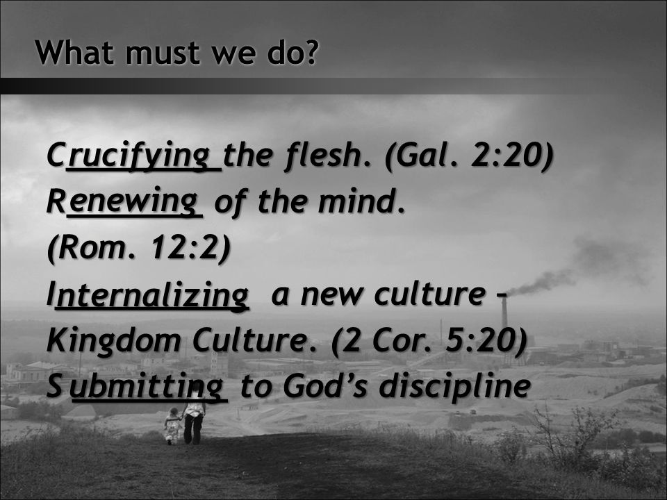 What must we do. C________the flesh. (Gal. 2:20) R_______ of the mind.