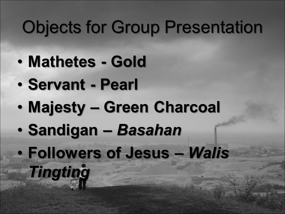 Objects for Group Presentation Mathetes - GoldMathetes - Gold Servant - PearlServant - Pearl Majesty – Green CharcoalMajesty – Green Charcoal Sandigan – BasahanSandigan – Basahan Followers of Jesus – Walis TingtingFollowers of Jesus – Walis Tingting