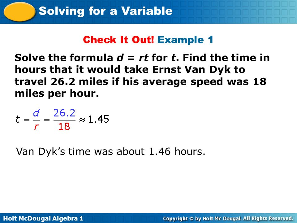 Holt McDougal Algebra 1 Solving for a Variable Check It Out! Example 1 Solve the formula d = rt for t. Find the time in hours that it would take Ernst