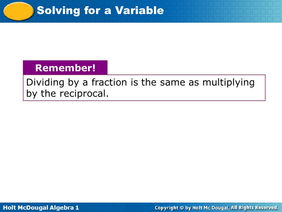 Holt McDougal Algebra 1 Solving for a Variable Dividing by a fraction is the same as multiplying by the reciprocal. Remember!