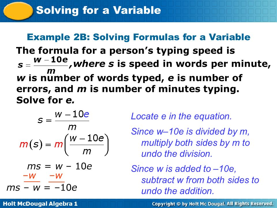 Holt McDougal Algebra 1 Solving for a Variable Example 2B: Solving Formulas for a Variable The formula for a persons typing speed is,where s is speed