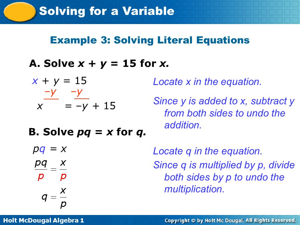 Holt McDougal Algebra 1 Solving for a Variable Example 3: Solving Literal Equations A. Solve x + y = 15 for x. x + y = 15 Locate x in the equation. Si