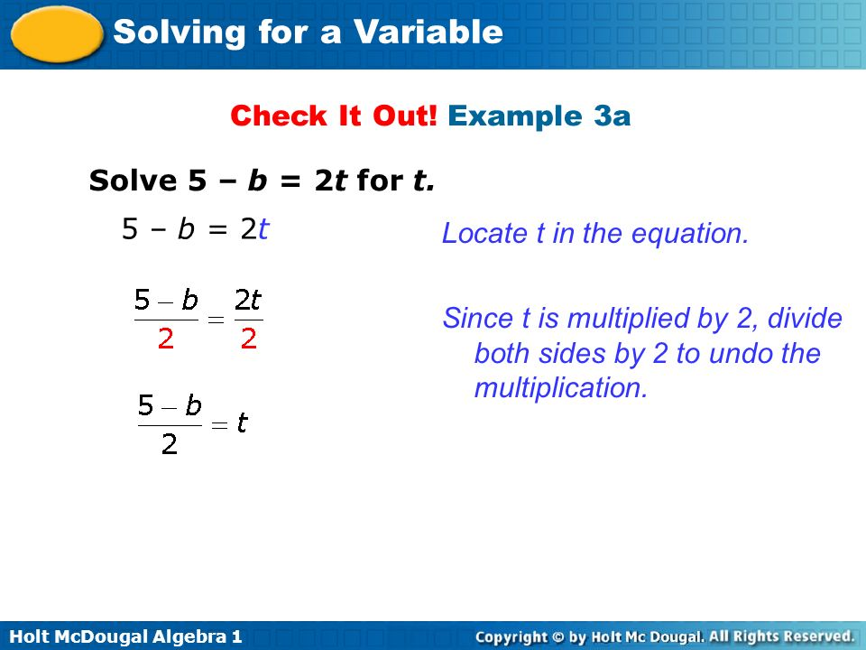 Holt McDougal Algebra 1 Solving for a Variable Check It Out! Example 3a Solve 5 – b = 2t for t. 5 – b = 2t Locate t in the equation. Since t is multip