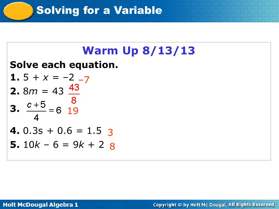 Solving for a Variable Warm Up 8/13/13 Solve each equation. 1. 5 + x = –2 2. 8m = 43 3. 4. 0.3s + 0.6 = 1.5 5. 10k – 6 = 9k + 2 –7 3 19 8