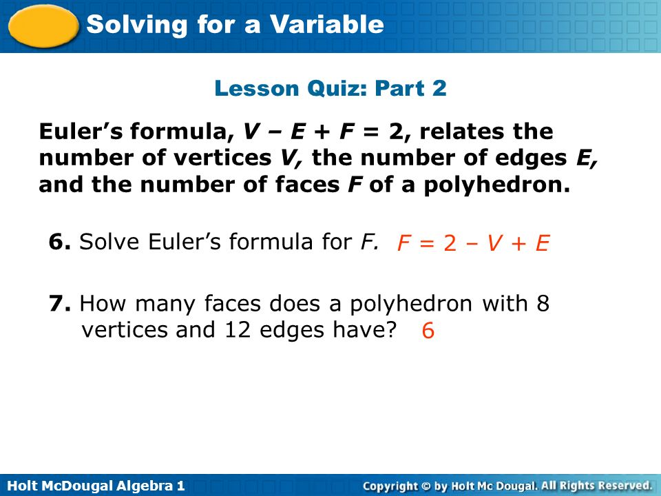Holt McDougal Algebra 1 Solving for a Variable Lesson Quiz: Part 2 Eulers formula, V – E + F = 2, relates the number of vertices V, the number of edge