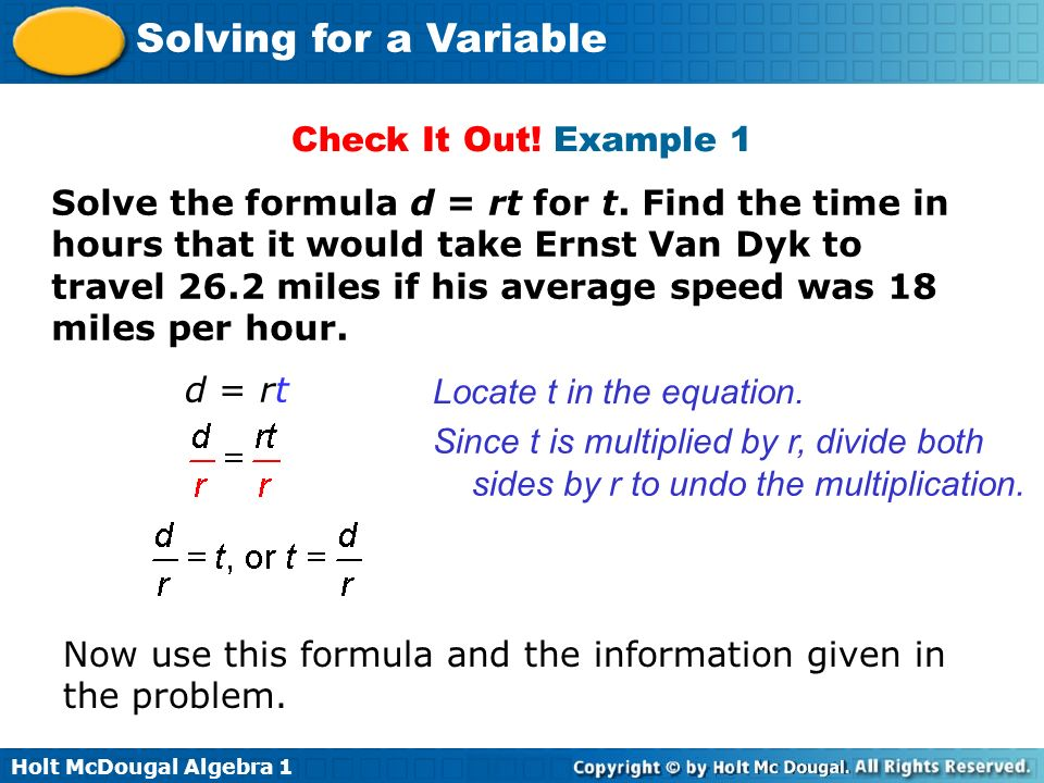 Holt McDougal Algebra 1 Solving for a Variable Check It Out! Example 1 Locate t in the equation. Solve the formula d = rt for t. Find the time in hour