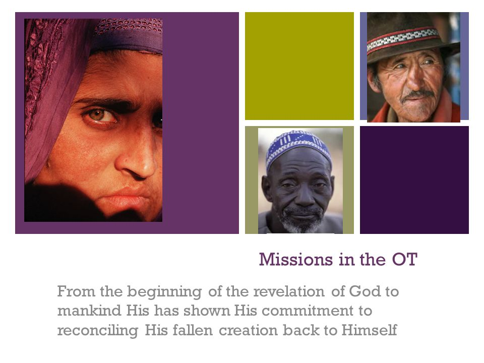+ Missions in the OT From the beginning of the revelation of God to mankind His has shown His commitment to reconciling His fallen creation back to Himself