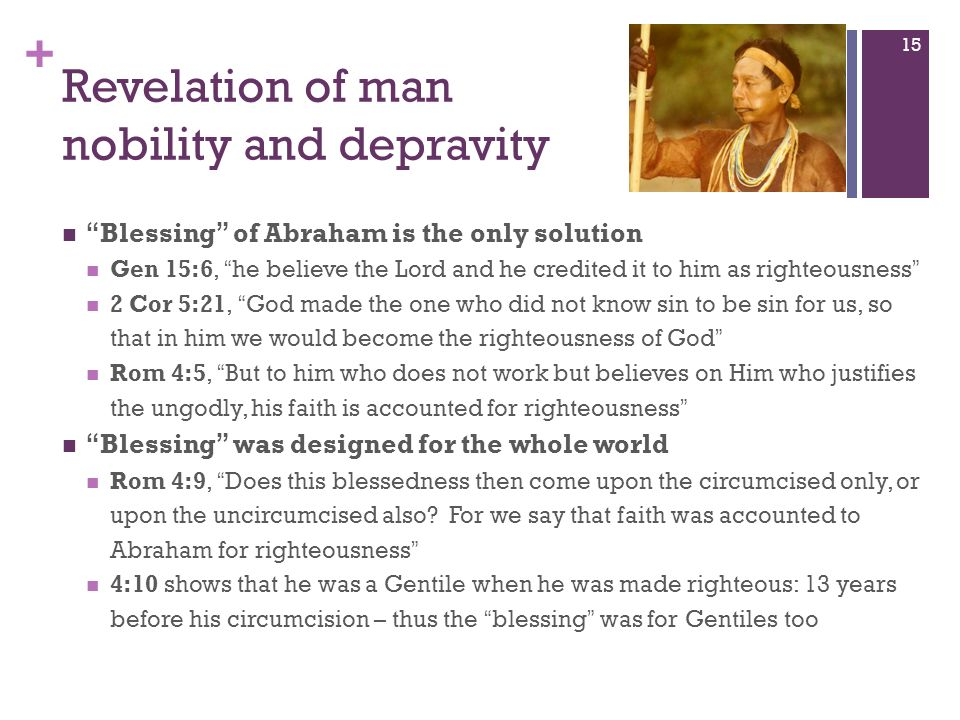 + Revelation of man nobility and depravity Blessing of Abraham is the only solution Gen 15:6, he believe the Lord and he credited it to him as righteo