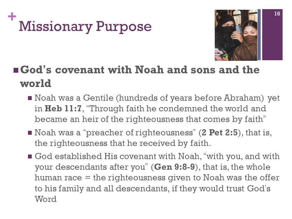 + Missionary Purpose Gods covenant with Noah and sons and the world Noah was a Gentile (hundreds of years before Abraham) yet in Heb 11:7, Through fai