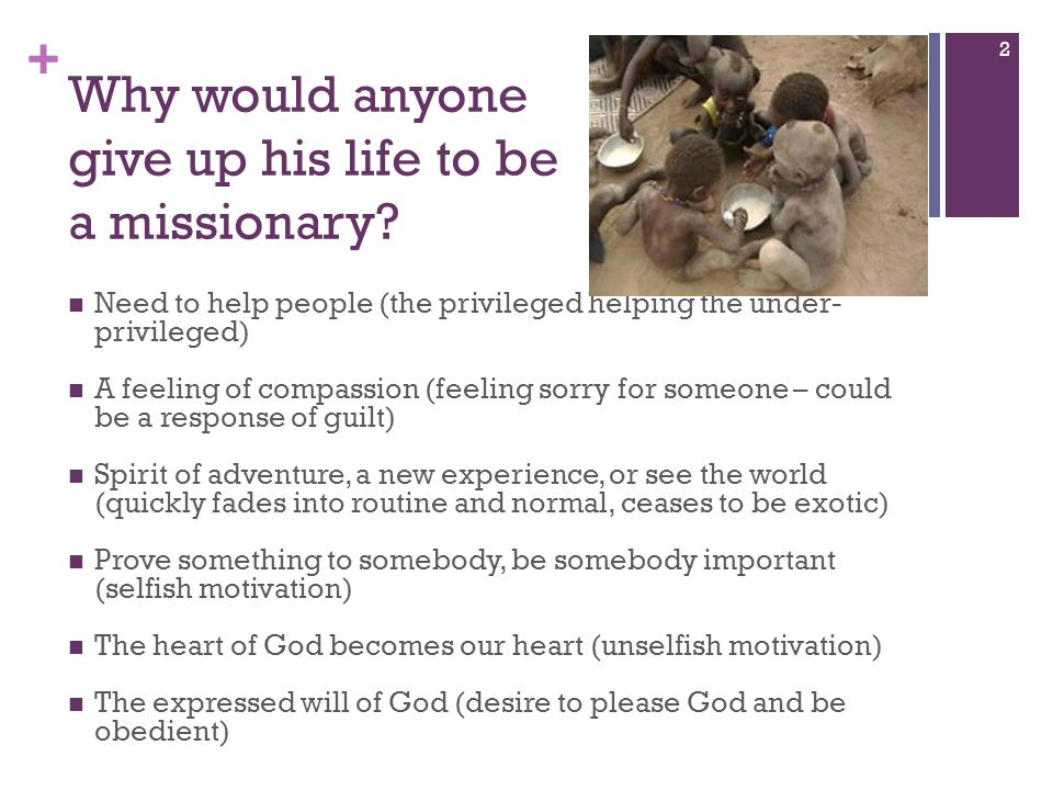 + Why would anyone give up his life to be a missionary? Need to help people (the privileged helping the under- privileged) A feeling of compassion (fe