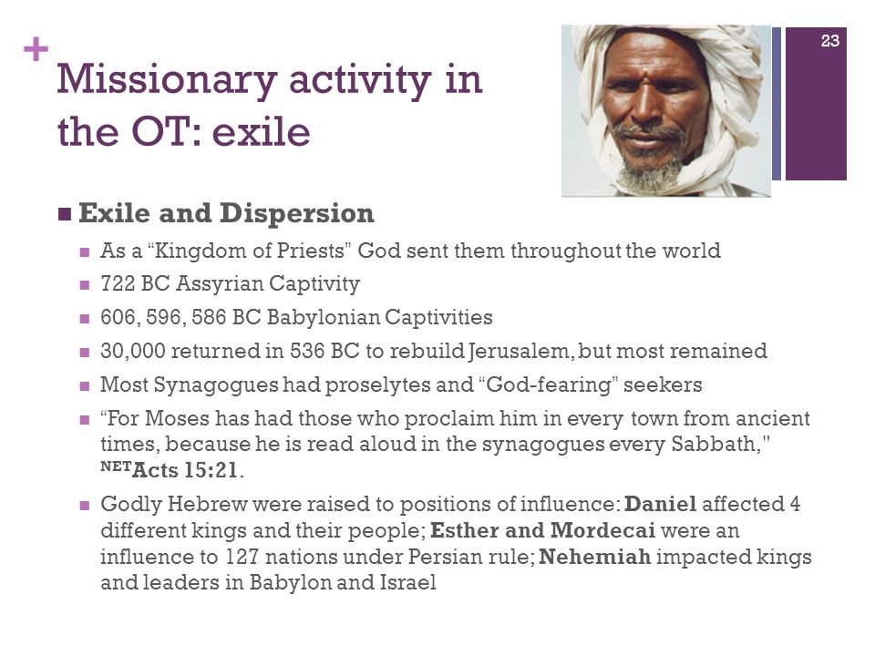 + Missionary activity in the OT: exile Exile and Dispersion As a Kingdom of Priests God sent them throughout the world 722 BC Assyrian Captivity 606,