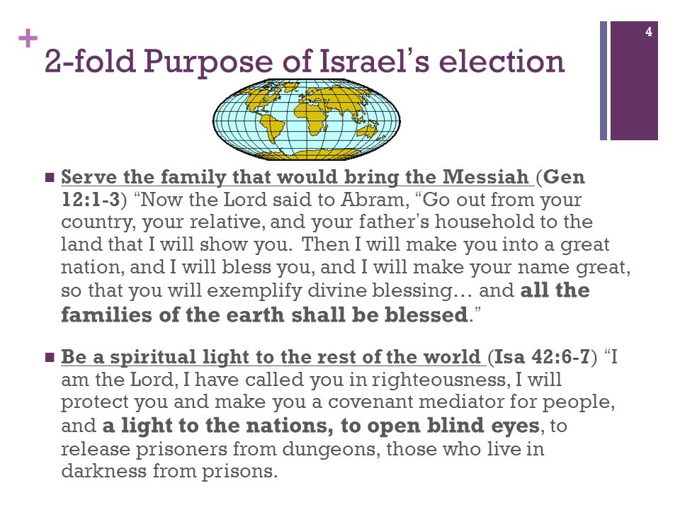 + 2-fold Purpose of Israels election Serve the family that would bring the Messiah (Gen 12:1-3) Now the Lord said to Abram, Go out from your country,