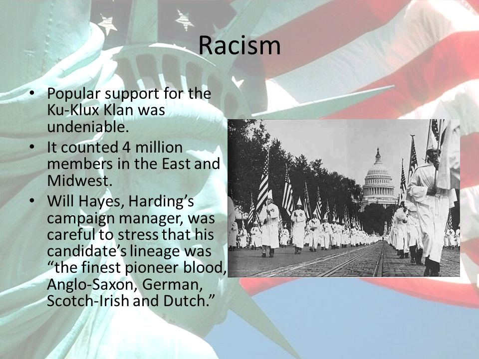 Racism Popular support for the Ku-Klux Klan was undeniable. It counted 4 million members in the East and Midwest. Will Hayes, Hardings campaign manage
