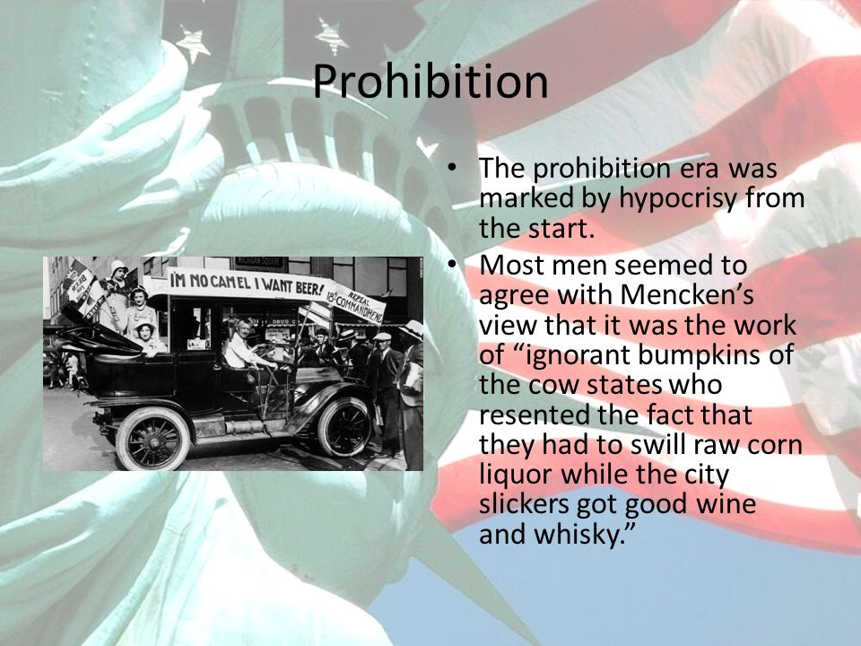 Prohibition The prohibition era was marked by hypocrisy from the start. Most men seemed to agree with Menckens view that it was the work of ignorant b