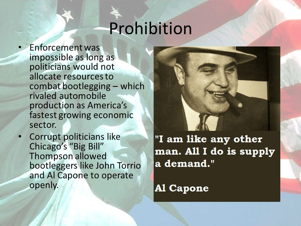 Prohibition Enforcement was impossible as long as politicians would not allocate resources to combat bootlegging – which rivaled automobile production as Americas fastest growing economic sector.