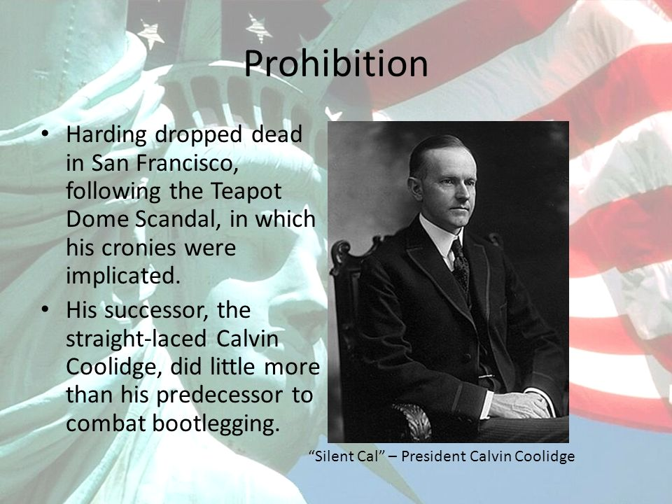 Prohibition Harding dropped dead in San Francisco, following the Teapot Dome Scandal, in which his cronies were implicated.