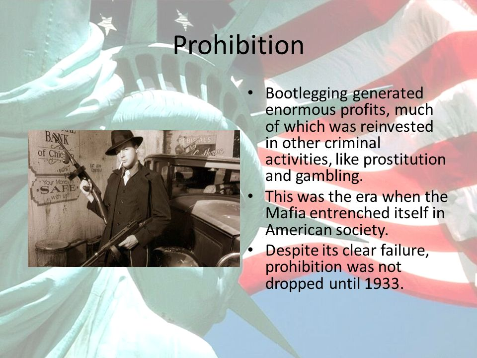 Prohibition Bootlegging generated enormous profits, much of which was reinvested in other criminal activities, like prostitution and gambling. This wa