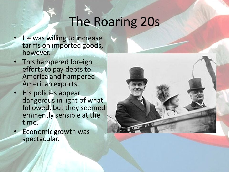 The Roaring 20s He was willing to increase tariffs on imported goods, however. This hampered foreign efforts to pay debts to America and hampered Amer