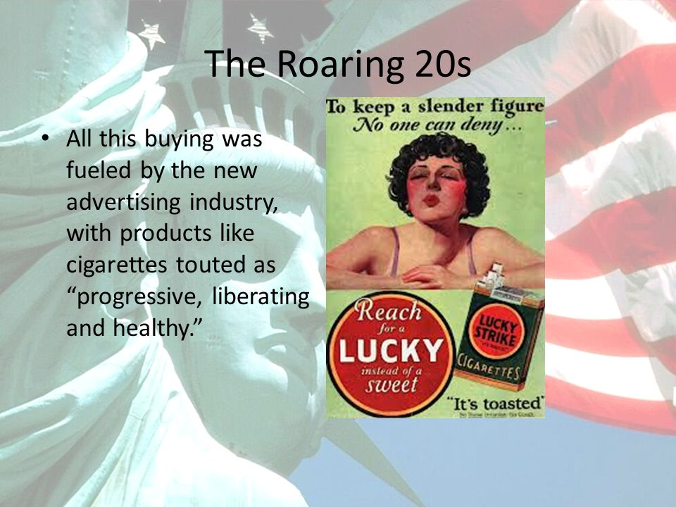 The Roaring 20s All this buying was fueled by the new advertising industry, with products like cigarettes touted as progressive, liberating and healthy.