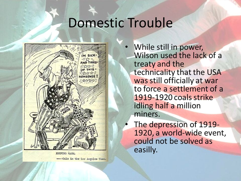 Domestic Trouble While still in power, Wilson used the lack of a treaty and the technicality that the USA was still officially at war to force a settl