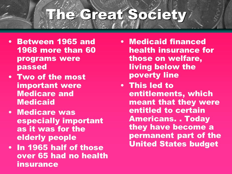 The Great Society Between 1965 and 1968 more than 60 programs were passed Two of the most important were Medicare and Medicaid Medicare was especially