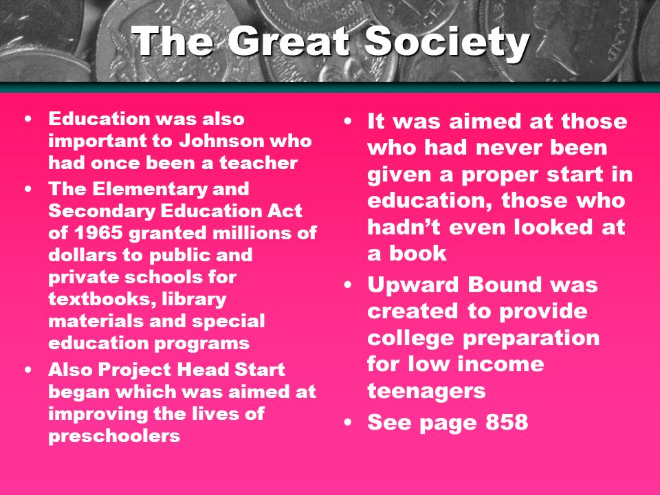 The Great Society Education was also important to Johnson who had once been a teacher The Elementary and Secondary Education Act of 1965 granted millions of dollars to public and private schools for textbooks, library materials and special education programs Also Project Head Start began which was aimed at improving the lives of preschoolers It was aimed at those who had never been given a proper start in education, those who hadnt even looked at a book Upward Bound was created to provide college preparation for low income teenagers See page 858