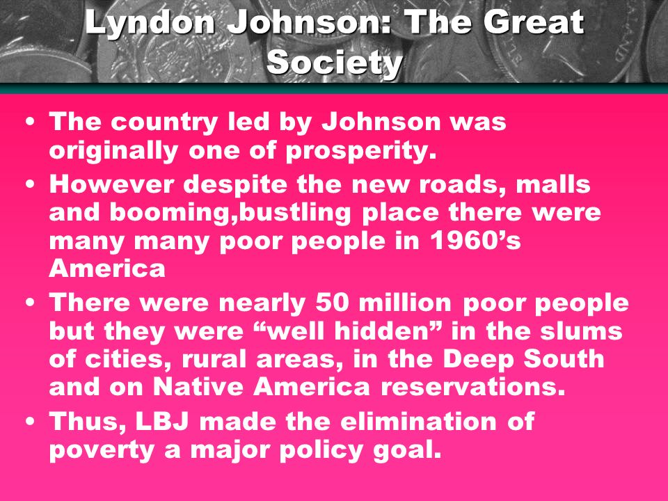 Lyndon Johnson: The Great Society The country led by Johnson was originally one of prosperity. However despite the new roads, malls and booming,bustli