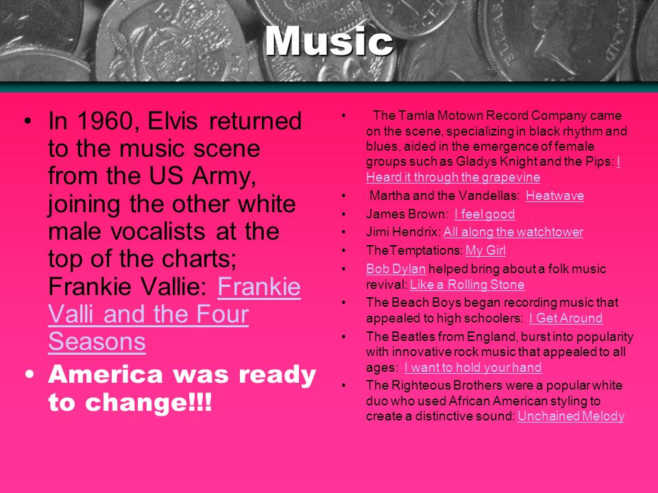 Music In 1960, Elvis returned to the music scene from the US Army, joining the other white male vocalists at the top of the charts; Frankie Vallie: Fr