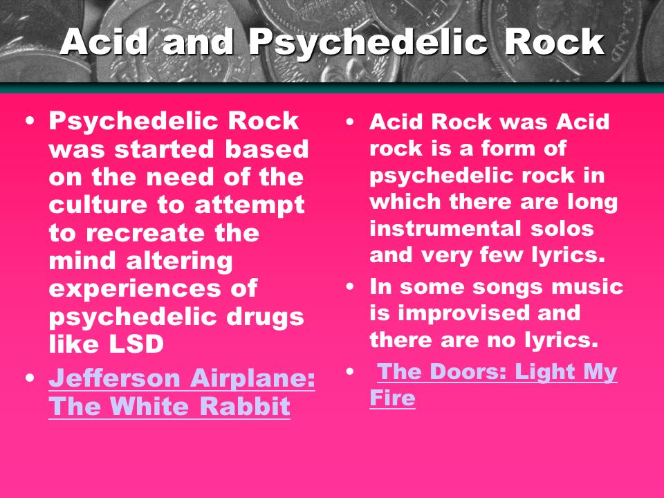 Acid and Psychedelic Rock Psychedelic Rock was started based on the need of the culture to attempt to recreate the mind altering experiences of psychedelic drugs like LSD Jefferson Airplane: The White RabbitJefferson Airplane: The White Rabbit Acid Rock was Acid rock is a form of psychedelic rock in which there are long instrumental solos and very few lyrics.