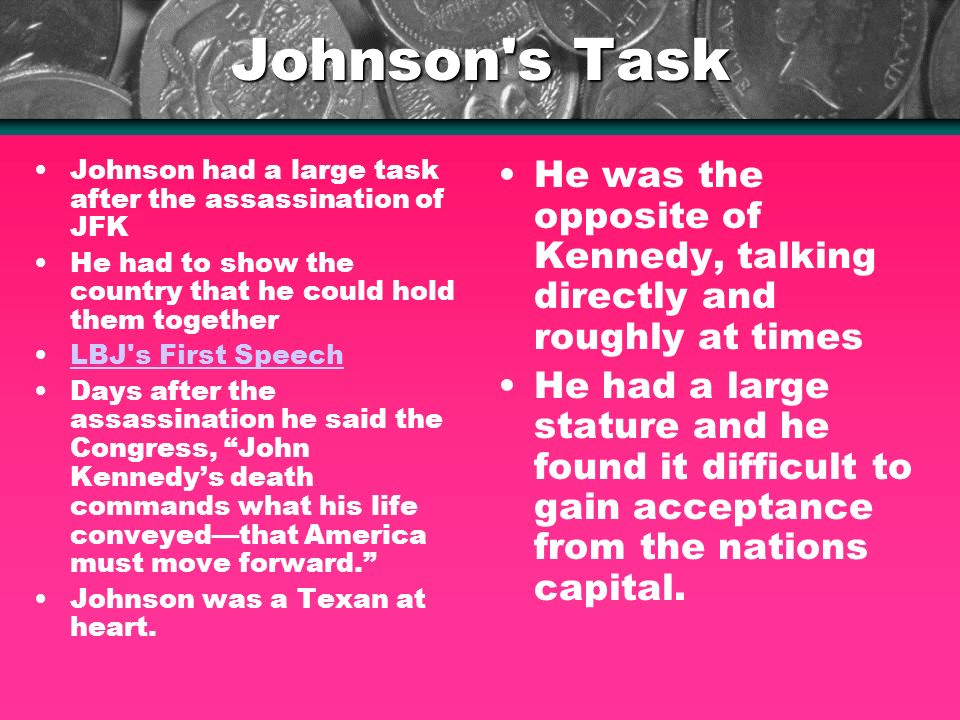 Johnson s Task Johnson had a large task after the assassination of JFK He had to show the country that he could hold them together LBJ s First Speech Days after the assassination he said the Congress, John Kennedys death commands what his life conveyedthat America must move forward.