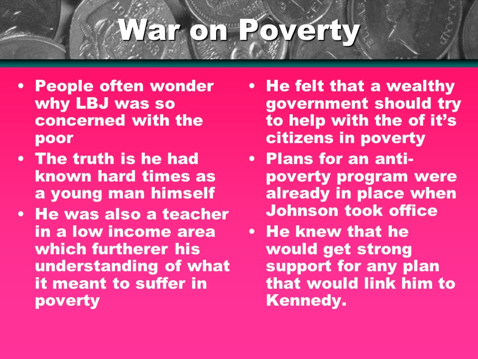 War on Poverty People often wonder why LBJ was so concerned with the poor The truth is he had known hard times as a young man himself He was also a teacher in a low income area which furtherer his understanding of what it meant to suffer in poverty He felt that a wealthy government should try to help with the of its citizens in poverty Plans for an anti- poverty program were already in place when Johnson took office He knew that he would get strong support for any plan that would link him to Kennedy.
