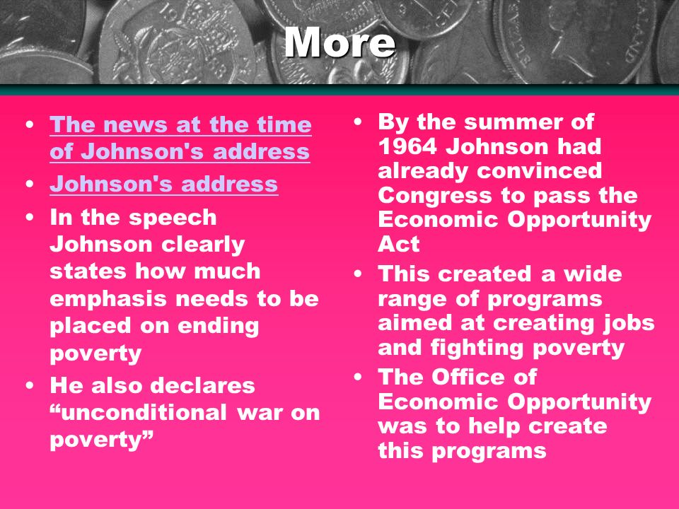 More The news at the time of Johnson s addressThe news at the time of Johnson s address Johnson s address In the speech Johnson clearly states how much emphasis needs to be placed on ending poverty He also declares unconditional war on poverty By the summer of 1964 Johnson had already convinced Congress to pass the Economic Opportunity Act This created a wide range of programs aimed at creating jobs and fighting poverty The Office of Economic Opportunity was to help create this programs