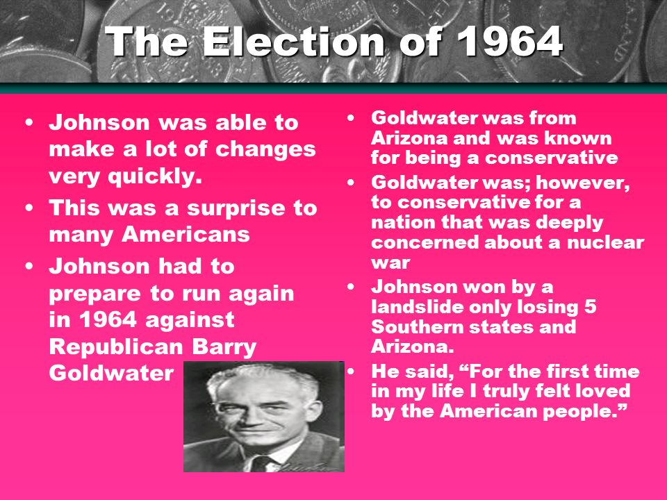 The Election of 1964 Johnson was able to make a lot of changes very quickly.
