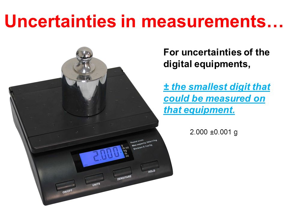 For uncertainties of the digital equipments, ± the smallest digit that could be measured on that equipment. Uncertainties in measurements… 2.000 ±0.00