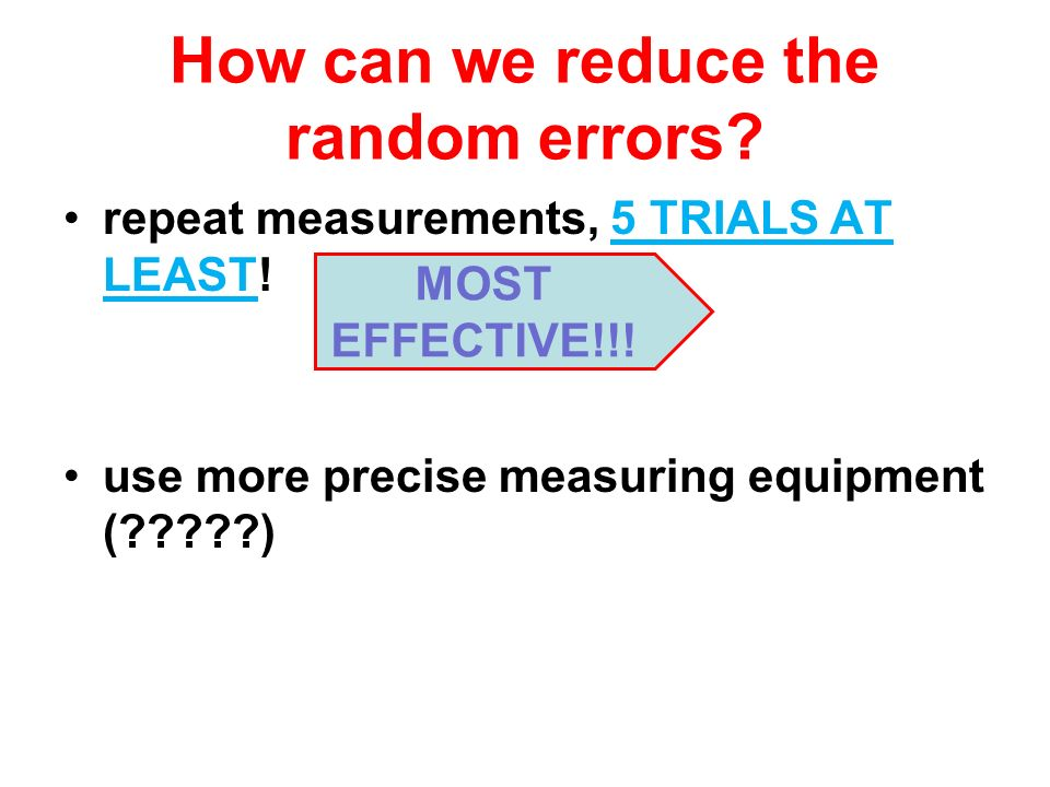 How can we reduce the random errors? repeat measurements, 5 TRIALS AT LEAST! use more precise measuring equipment (?????) MOST EFFECTIVE!!!