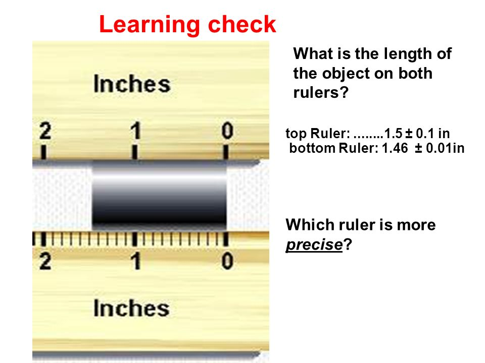 Learning check top Ruler:........1.5 ± 0.1 in bottom Ruler: 1.46 ± 0.01in What is the length of the object on both rulers? Which ruler is more precise