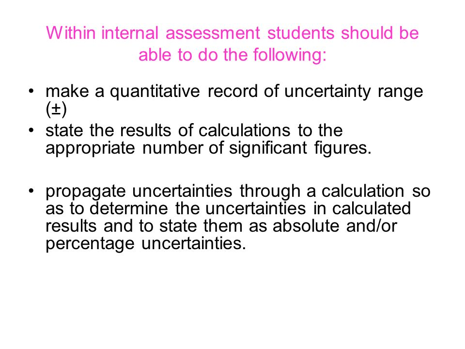 Within internal assessment students should be able to do the following: make a quantitative record of uncertainty range (±) state the results of calcu
