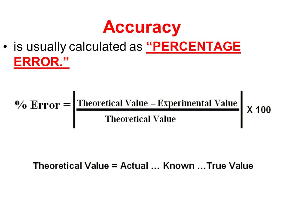 Accuracy is usually calculated as PERCENTAGE ERROR.