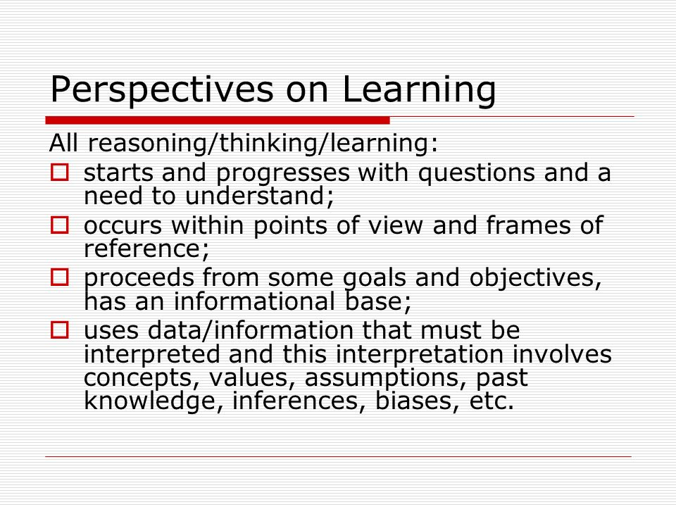 Perspectives on Learning All reasoning/thinking/learning: starts and progresses with questions and a need to understand; occurs within points of view