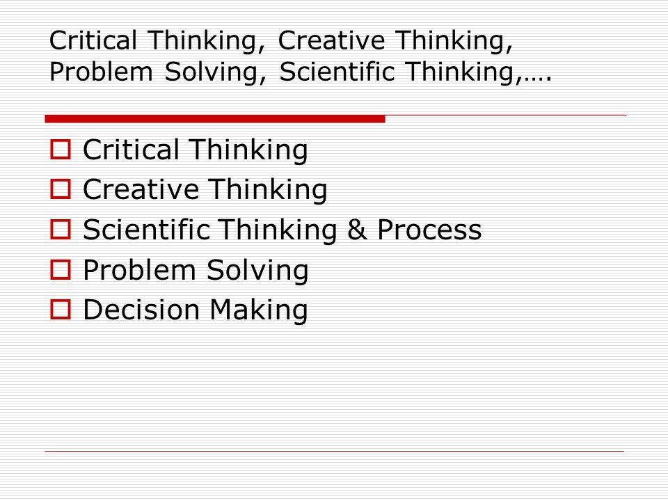 Critical Thinking, Creative Thinking, Problem Solving, Scientific Thinking,…. Critical Thinking Creative Thinking Scientific Thinking & Process Proble