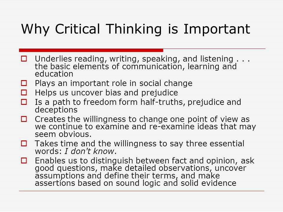 Why Critical Thinking is Important Underlies reading, writing, speaking, and listening... the basic elements of communication, learning and education