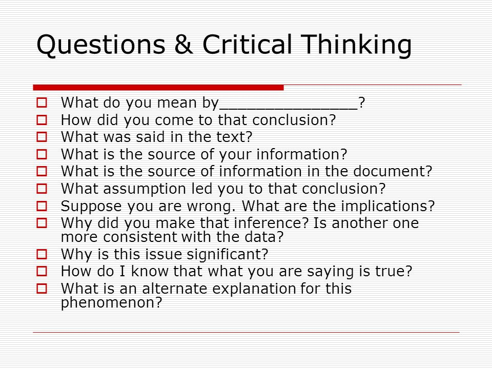 Questions & Critical Thinking What do you mean by_______________? How did you come to that conclusion? What was said in the text? What is the source o
