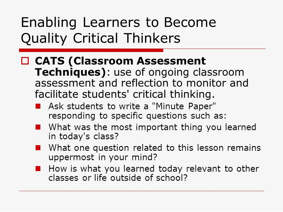 Enabling Learners to Become Quality Critical Thinkers CATS (Classroom Assessment Techniques): use of ongoing classroom assessment and reflection to mo