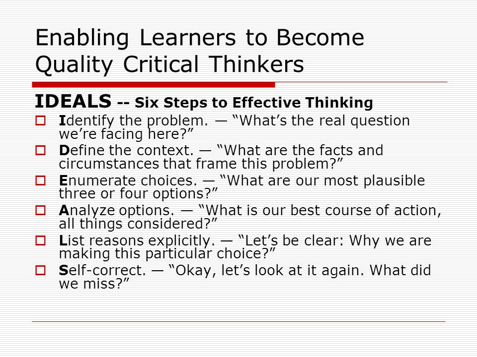Enabling Learners to Become Quality Critical Thinkers IDEALS -- Six Steps to Effective Thinking Identify the problem. Whats the real question were fac