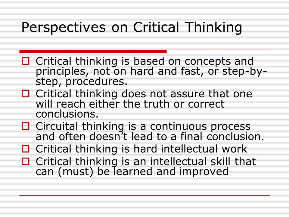 Perspectives on Critical Thinking Critical thinking is based on concepts and principles, not on hard and fast, or step-by- step, procedures. Critical