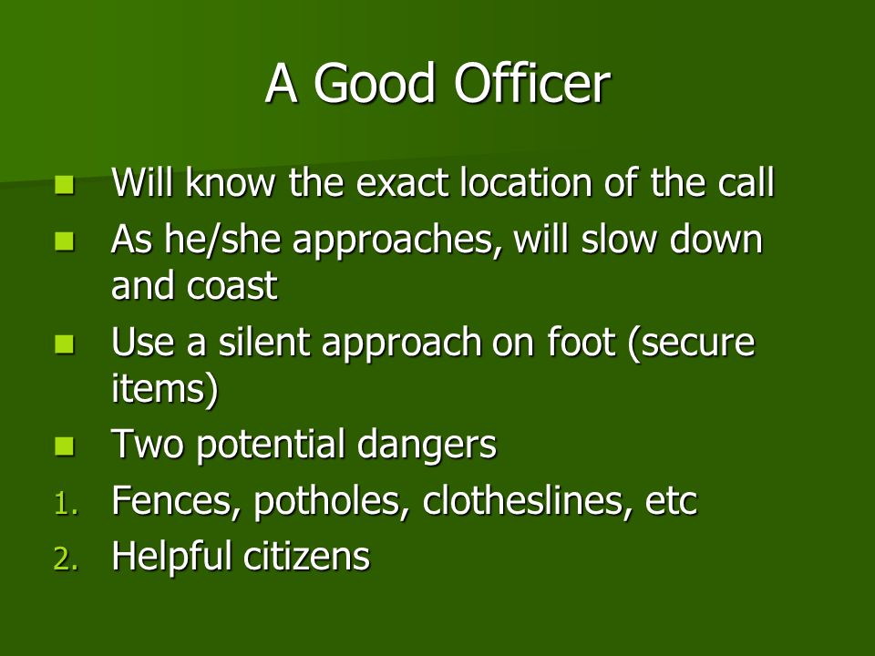 A Good Officer Will know the exact location of the call Will know the exact location of the call As he/she approaches, will slow down and coast As he/she approaches, will slow down and coast Use a silent approach on foot (secure items) Use a silent approach on foot (secure items) Two potential dangers Two potential dangers 1.