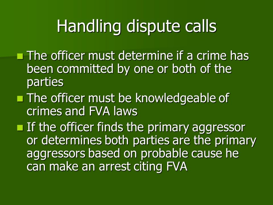 Handling dispute calls The officer must determine if a crime has been committed by one or both of the parties The officer must determine if a crime has been committed by one or both of the parties The officer must be knowledgeable of crimes and FVA laws The officer must be knowledgeable of crimes and FVA laws If the officer finds the primary aggressor or determines both parties are the primary aggressors based on probable cause he can make an arrest citing FVA If the officer finds the primary aggressor or determines both parties are the primary aggressors based on probable cause he can make an arrest citing FVA