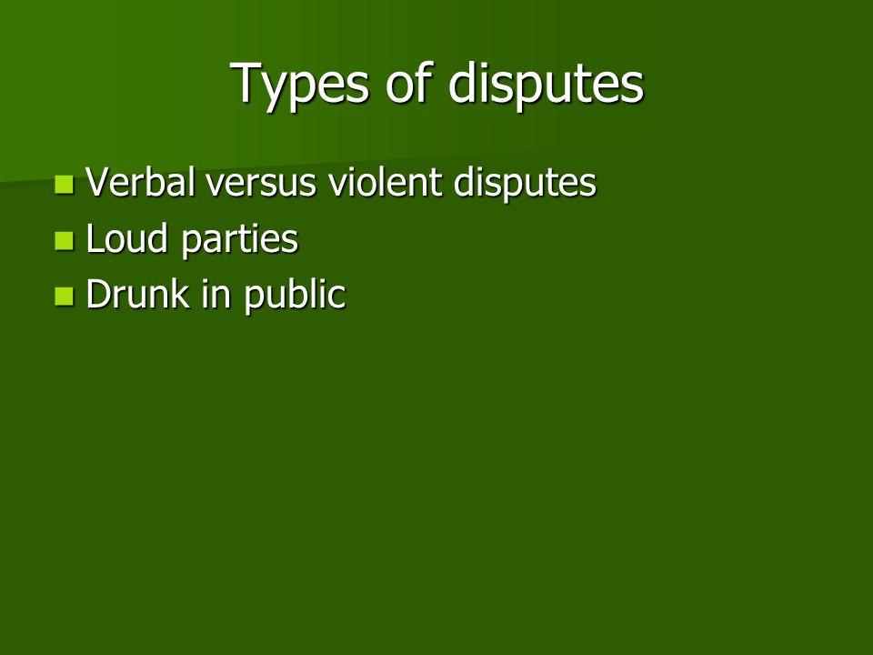 Types of disputes Verbal versus violent disputes Verbal versus violent disputes Loud parties Loud parties Drunk in public Drunk in public