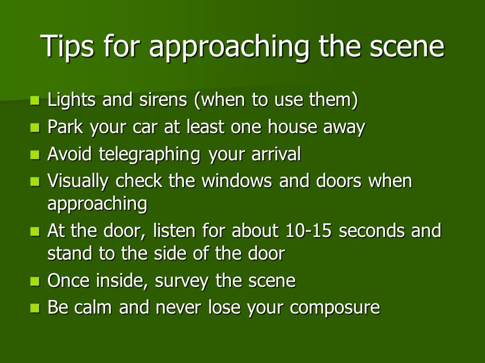 Tips for approaching the scene Lights and sirens (when to use them) Lights and sirens (when to use them) Park your car at least one house away Park your car at least one house away Avoid telegraphing your arrival Avoid telegraphing your arrival Visually check the windows and doors when approaching Visually check the windows and doors when approaching At the door, listen for about 10-15 seconds and stand to the side of the door At the door, listen for about 10-15 seconds and stand to the side of the door Once inside, survey the scene Once inside, survey the scene Be calm and never lose your composure Be calm and never lose your composure