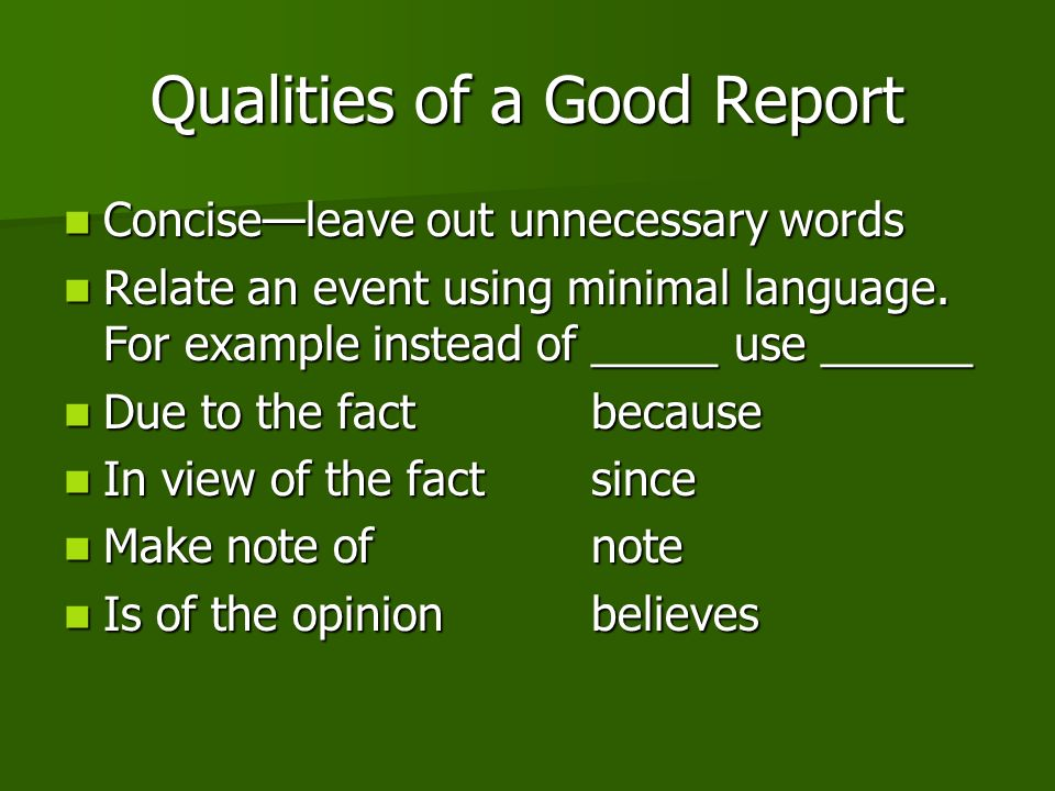 Qualities of a Good Report Conciseleave out unnecessary words Conciseleave out unnecessary words Relate an event using minimal language.
